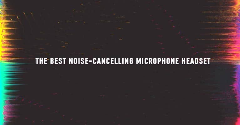 The Best Noise-Cancelling Microphone Headset