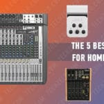 The 5 Best Mixers for Home Studios